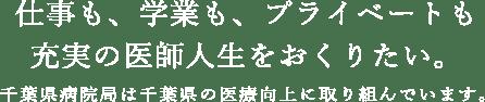 仕事も、学業も、プライベートも充実の医師人生をおくりたい。千葉県病院局は千葉県の医療工場に取り組んでいます。千葉県病院局は千葉県の医療工場に取り組んでいます。