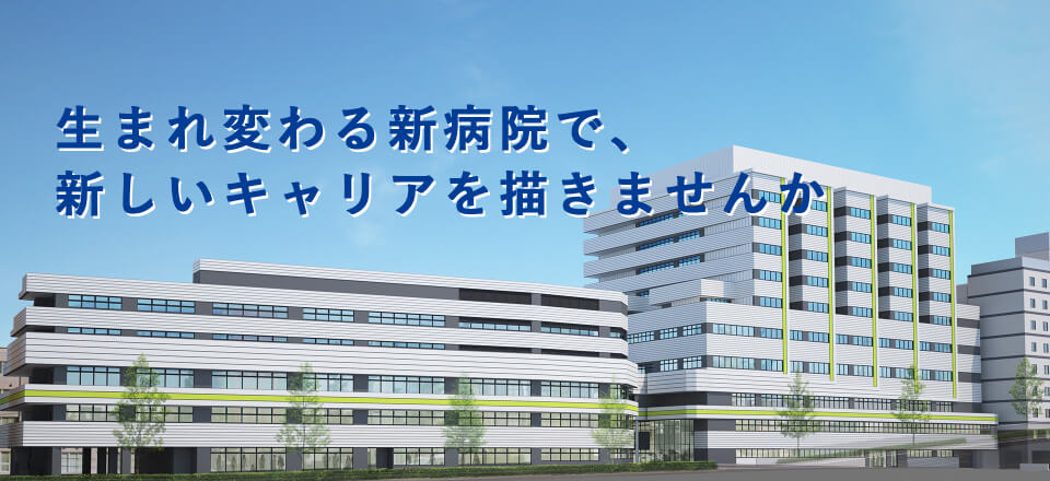 生まれ変わる新病院で、新しいキャリアを描きませんか