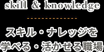 skill&knowledge スキル・ナレッジを学べる・活かせる職場